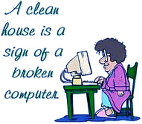 A clean house is a sign of a broken computer!