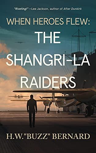 When Heroes Flew: The Shangri-La Raiders by H W Bernard